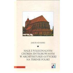 Hale z poligonalnym chórem zintegrowanym w architekturze gotyckiej na terenie Polski (opr. twarda)