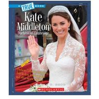 Kate Middleton: Duchess of Cambridge (A True Book: Biographies)