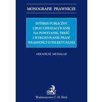 Interes publiczny i jego oddziaływanie na powstanie, treść i wykonywanie praw własności intelektualnej. Seria: Monografie prawnicze (opr. miękka)