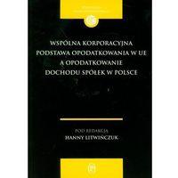 Wspólna korporacyjna podstawa opodatkowania w UE a opodatkowanie dochodu spółek w Polsce (opr. miękka)