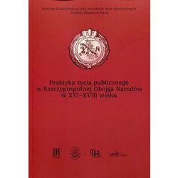 Praktyka życia publicznego w Rzeczypospolitej Obojga Narodów w XVI-XVIII wieku - Urszula Augustyniak, Andrzej B. Zakrzewski