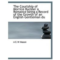 Courtship of Morrice Buckler a Romance Being a Record of the Growth of an English Gentleman Du
