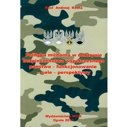 Polityka militarna w doktrynie bezpieczeństwa współczesnego państwa - funkcjonowanie-cele-perspektywy (opr. miękka)