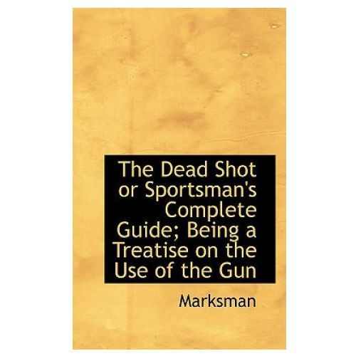 Dead Shot or Sportsman's Complete Guide; Being a Treatise on the Use of the Gun