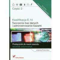 Kwalifikacja E14. Część 2. Tworzenie baz danych i administrowanie bazami. Podręcznik do nauki zawodu technik informatyk (opr. miękka)