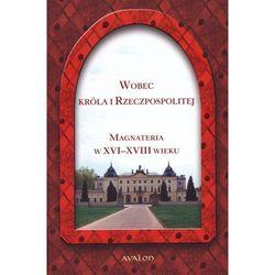 Wobec Króla i Rzeczpospolitej Magnateria w XVI-XVIII wieku (opr. twarda)