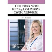 Uregulowania prawne dotyczące wykonywania zawodu pielęgniarki. (opr. miękka)