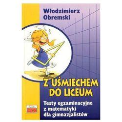 Z uśmiechem do liceum Testy egzaminacyjne z matematyki dla gimnazjum - Włodzimierz Obremski (opr. miękka)