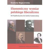 Ekonomiczny wymiar polskiego liberalizmu. Od fizjokratyzmu do szkoły krakowskiej (opr. miękka)
