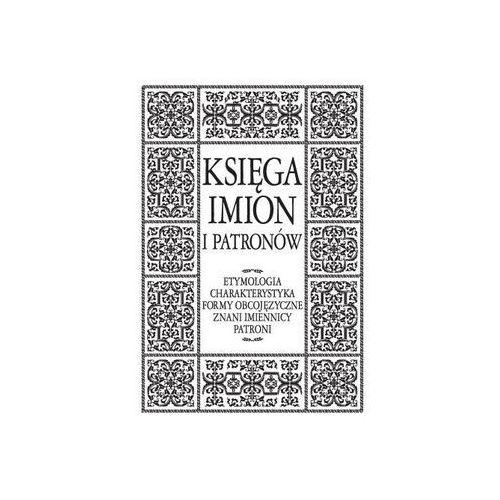 Księga imion i patronów. Etymologia, charakterystyka, formy obcojęzyczne, znani imiennicy, patroni
