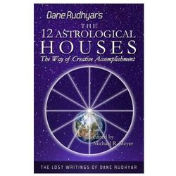 The Twelve Astrological Houses: The Way of Creative Accomplishment Dane Rudhyar